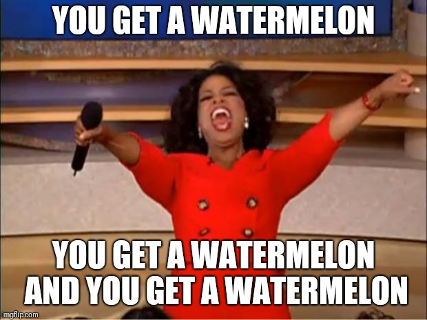 Oprah You Get A Meme | YOU GET A WATERMELON YOU GET A WATERMELON AND YOU GET A WATERMELON | image tagged in memes,oprah you get a | made w/ Imgflip meme maker