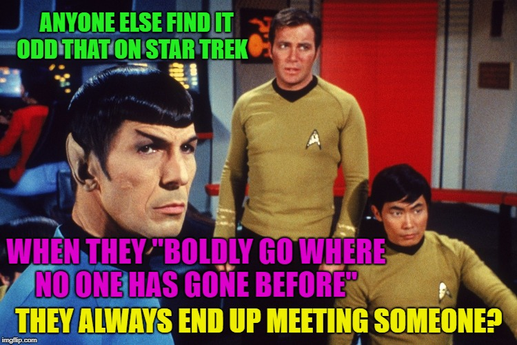 "Someone is always there? | ANYONE ELSE FIND IT ODD THAT ON STAR TREK THEY ALWAYS END UP MEETING SOMEONE? WHEN THEY ""BOLDLY GO WHERE NO ONE HAS GONE BEFORE"" 