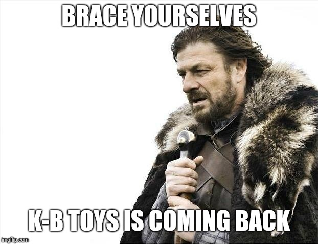 An old store is going to take tru's place | BRACE YOURSELVES K-B TOYS IS COMING BACK | image tagged in memes,brace yourselves x is coming,kb toys,toys r us | made w/ Imgflip meme maker