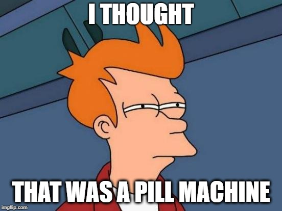 Futurama Fry Meme | I THOUGHT THAT WAS A PILL MACHINE | image tagged in memes,futurama fry | made w/ Imgflip meme maker
