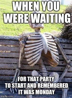 Waiting Skeleton | WHEN YOU WERE WAITING FOR THAT PARTY TO START AND REMEMBERED IT WAS MONDAY | image tagged in memes,waiting skeleton | made w/ Imgflip meme maker