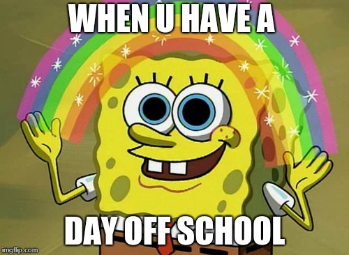 Imagination Spongebob | WHEN U HAVE A DAY OFF SCHOOL | image tagged in memes,imagination spongebob | made w/ Imgflip meme maker