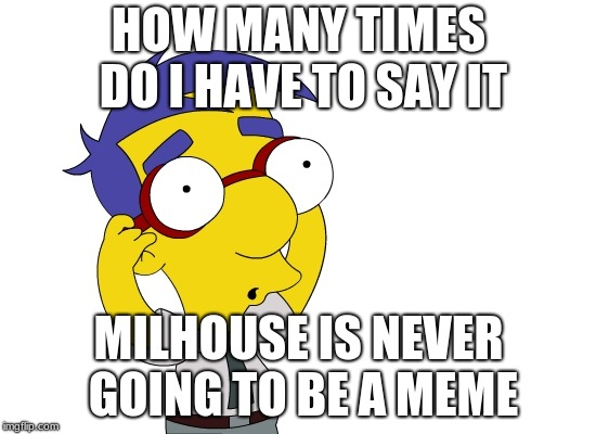 milhouse | HOW MANY TIMES DO I HAVE TO SAY IT MILHOUSE IS NEVER GOING TO BE A MEME | image tagged in milhouse | made w/ Imgflip meme maker