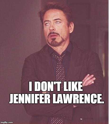 Face You Make Robert Downey Jr Meme | I DON'T LIKE JENNIFER LAWRENCE. | image tagged in memes,face you make robert downey jr | made w/ Imgflip meme maker
