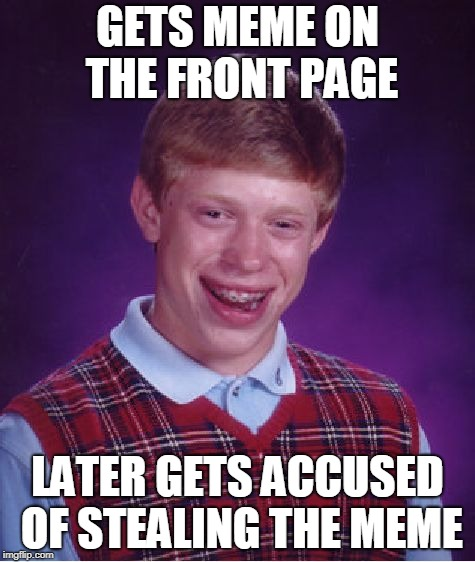 Bad Luck Brian Meme | GETS MEME ON THE FRONT PAGE LATER GETS ACCUSED OF STEALING THE MEME | image tagged in memes,bad luck brian,funny meme,front page,stolen meme,too funny | made w/ Imgflip meme maker