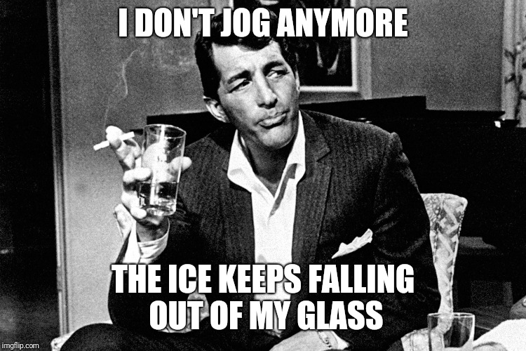 I DON'T JOG ANYMORE THE ICE KEEPS FALLING OUT OF MY GLASS | image tagged in running | made w/ Imgflip meme maker