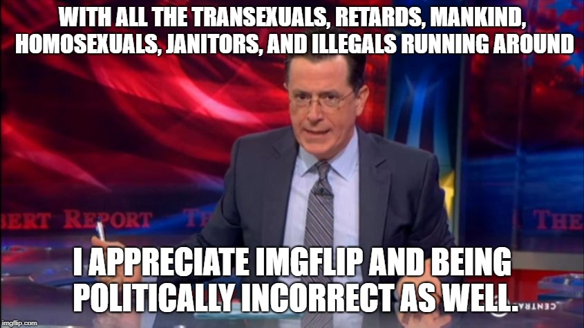 WITH ALL THE TRANSEXUALS, RETARDS, MANKIND, HOMOSEXUALS, JANITORS, AND ILLEGALS RUNNING AROUND I APPRECIATE IMGFLIP AND BEING POLITICALLY IN | image tagged in politically incorrect colbert 2 | made w/ Imgflip meme maker