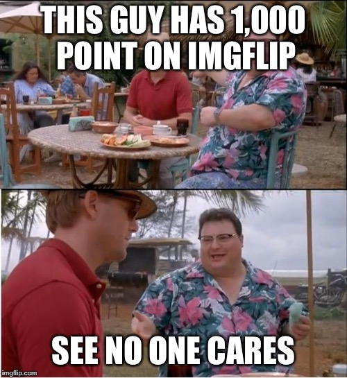 See Nobody Cares Meme | THIS GUY HAS 1,000 POINT ON IMGFLIP SEE NO ONE CARES | image tagged in memes,see nobody cares | made w/ Imgflip meme maker