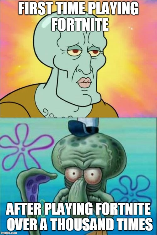 Squidward Meme | FIRST TIME PLAYING FORTNITE AFTER PLAYING FORTNITE OVER A THOUSAND TIMES | image tagged in memes,squidward,fortnite,too funny,gaming,spongebob | made w/ Imgflip meme maker