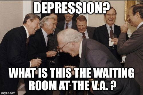 Laughing Men In Suits Meme | DEPRESSION? WHAT IS THIS THE WAITING ROOM AT THE V.A. ? | image tagged in memes,laughing men in suits | made w/ Imgflip meme maker