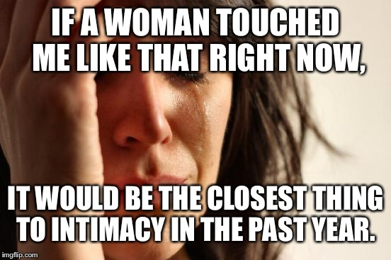 First World Problems Meme | IF A WOMAN TOUCHED ME LIKE THAT RIGHT NOW, IT WOULD BE THE CLOSEST THING TO INTIMACY IN THE PAST YEAR. | image tagged in memes,first world problems | made w/ Imgflip meme maker