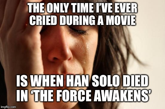 First World Problems Meme | THE ONLY TIME I'VE EVER CRIED DURING A MOVIE IS WHEN HAN SOLO DIED IN 'THE FORCE AWAKENS' | image tagged in memes,first world problems | made w/ Imgflip meme maker
