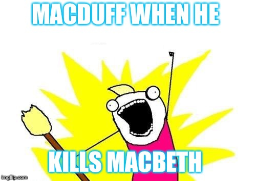 X All The Y Meme | MACDUFF WHEN HE KILLS MACBETH | image tagged in memes,x all the y | made w/ Imgflip meme maker