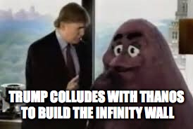 TRUMP COLLUDES WITH THANOS TO BUILD THE INFINITY WALL | image tagged in infinity war,donald trump,thanos,wall | made w/ Imgflip meme maker