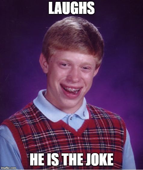 Bad Luck Brian Meme | LAUGHS HE IS THE JOKE | image tagged in memes,bad luck brian | made w/ Imgflip meme maker