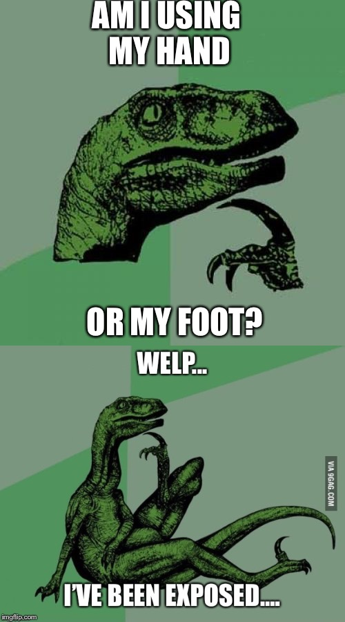 Exposed | AM I USING MY HAND OR MY FOOT? | image tagged in philosoraptor,exposed,memes | made w/ Imgflip meme maker