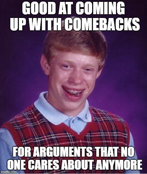 Most of them never mattered anyway | GOOD AT COMING UP WITH COMEBACKS FOR ARGUMENTS THAT NO ONE CARES ABOUT ANYMORE | image tagged in memes,bad luck brian,dank memes,funny,debate,old memes | made w/ Imgflip meme maker
