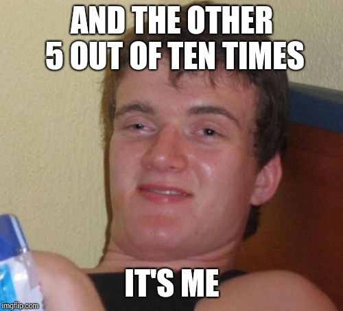 10 Guy Meme | AND THE OTHER 5 OUT OF TEN TIMES IT'S ME | image tagged in memes,10 guy | made w/ Imgflip meme maker