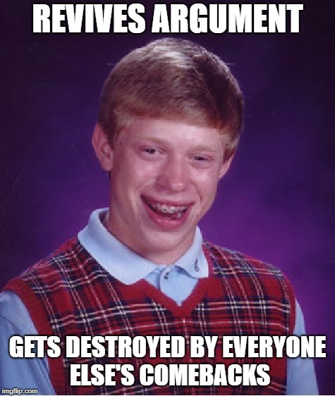 Bad Luck Brian Meme | REVIVES ARGUMENT GETS DESTROYED BY EVERYONE ELSE'S COMEBACKS | image tagged in memes,bad luck brian | made w/ Imgflip meme maker
