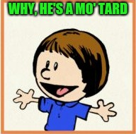WHY, HE'S A MO' TARD | made w/ Imgflip meme maker