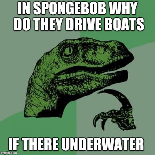 Philosoraptor Meme | IN SPONGEBOB WHY DO THEY DRIVE BOATS IF THERE UNDERWATER | image tagged in memes,philosoraptor | made w/ Imgflip meme maker