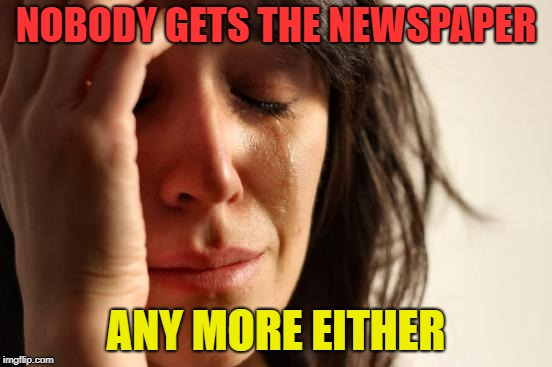 First World Problems Meme | NOBODY GETS THE NEWSPAPER ANY MORE EITHER | image tagged in memes,first world problems | made w/ Imgflip meme maker