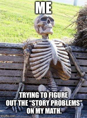 "Waiting Skeleton Meme | ME TRYING TO FIGURE OUT THE ""STORY PROBLEMS"" ON MY MATH. 