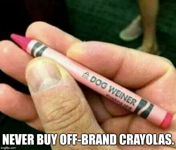 NEVER BUY OFF-BRAND CRAYOLAS. | image tagged in dog_weiner_crayon | made w/ Imgflip meme maker