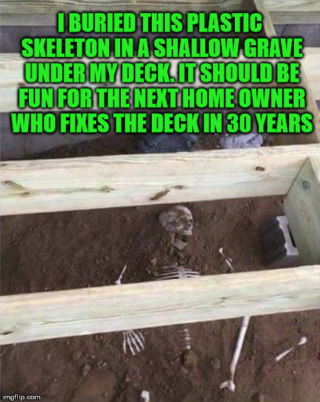 Fun times for all | I BURIED THIS PLASTIC SKELETON IN A SHALLOW GRAVE UNDER MY DECK. IT SHOULD BE FUN FOR THE NEXT HOME OWNER WHO FIXES THE DECK IN 30 YEARS | image tagged in skeleton,joke,memes,funny,sense of humor | made w/ Imgflip meme maker