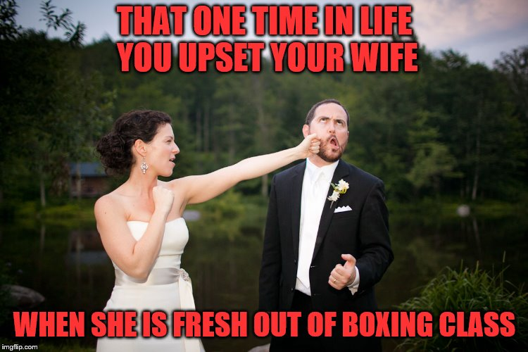 Happy wife equals happy life | THAT ONE TIME IN LIFE YOU UPSET YOUR WIFE WHEN SHE IS FRESH OUT OF BOXING CLASS | image tagged in wedding,fight,boxing | made w/ Imgflip meme maker