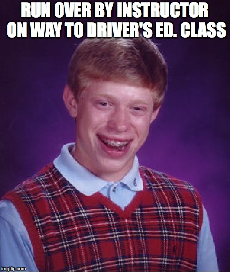 Bad Luck Brian Meme | RUN OVER BY INSTRUCTOR ON WAY TO DRIVER'S ED. CLASS | image tagged in memes,bad luck brian | made w/ Imgflip meme maker