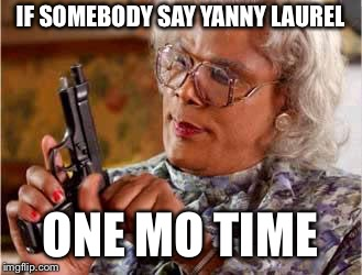 Madea with Gun | IF SOMEBODY SAY YANNY LAUREL ONE MO TIME | image tagged in madea with gun | made w/ Imgflip meme maker