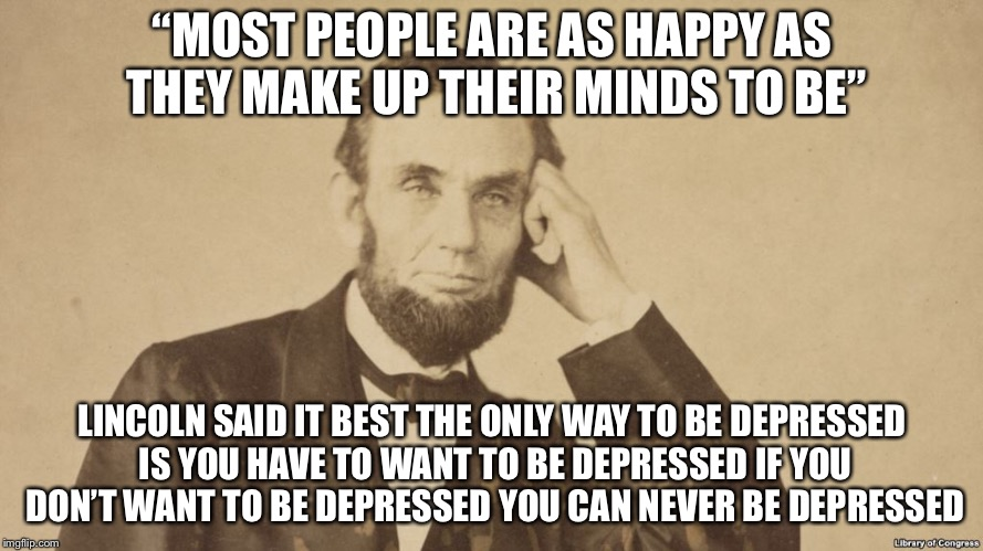 """MOST PEOPLE ARE AS HAPPY AS THEY MAKE UP THEIR MINDS TO BE"" LINCOLN SAID IT BEST THE ONLY WAY TO BE DEPRESSED IS YOU HAVE TO WANT TO BE DEP 
