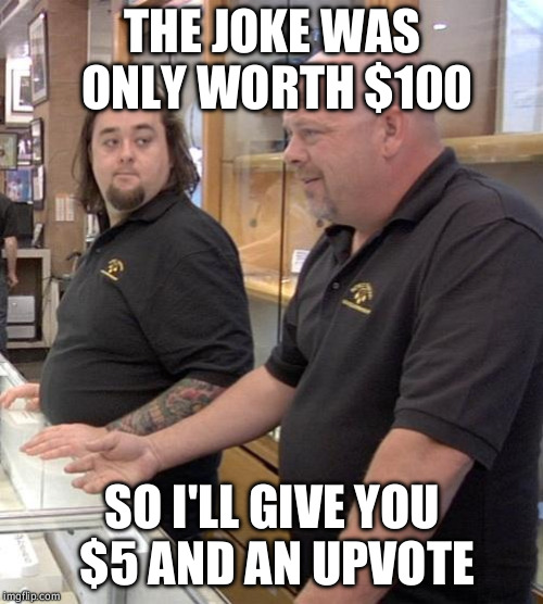 pawn stars rebuttal | THE JOKE WAS ONLY WORTH $100 SO I'LL GIVE YOU $5 AND AN UPVOTE | image tagged in pawn stars rebuttal | made w/ Imgflip meme maker