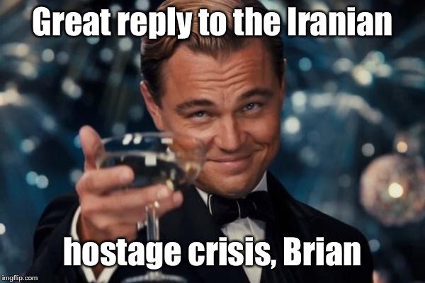 Leonardo Dicaprio Cheers Meme | Great reply to the Iranian hostage crisis, Brian | image tagged in memes,leonardo dicaprio cheers | made w/ Imgflip meme maker