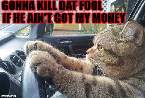 KILL DAT FOOL | GONNA KILL DAT FOOL IF HE AIN'T GOT MY MONEY | image tagged in kill dat fool | made w/ Imgflip meme maker