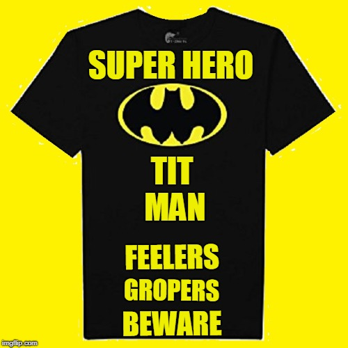 Strange Visitor from another planet who Came to Earth in a T-Shirt to protect Hot American Girls from Gropers w/ Dirty Thoughts | GROPERS BEWARE TIT MAN SUPER HERO FEELERS | image tagged in vince vance,batman,titman,gropers beware | made w/ Imgflip meme maker
