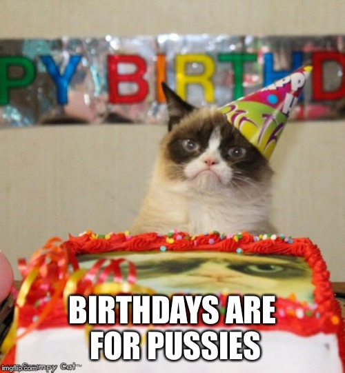 Grumpy Cat Birthday | BIRTHDAYS ARE FOR PUSSIES | image tagged in memes,grumpy cat birthday,grumpy cat | made w/ Imgflip meme maker