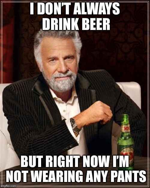 The Most Interesting Man In The World Meme | I DON'T ALWAYS DRINK BEER BUT RIGHT NOW I'M NOT WEARING ANY PANTS | image tagged in memes,the most interesting man in the world | made w/ Imgflip meme maker
