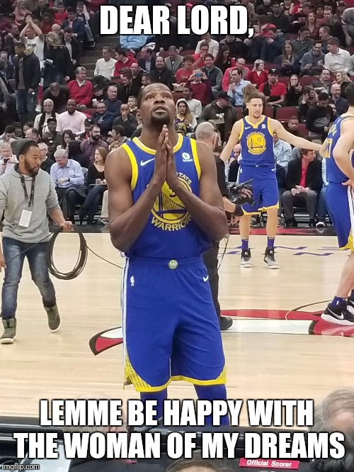 Prayin' Fo' Luv | DEAR LORD, LEMME BE HAPPY WITH THE WOMAN OF MY DREAMS | image tagged in kd,kevin durant,golden state warriors,true love,i love you this much,praying | made w/ Imgflip meme maker