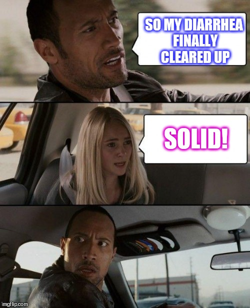 Yeah, I'm using up submissions here lol  | SO MY DIARRHEA FINALLY CLEARED UP SOLID! | image tagged in memes,the rock driving,jbmemegeek | made w/ Imgflip meme maker