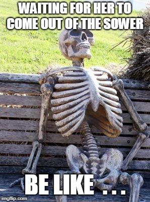 Waiting Skeleton Meme | WAITING FOR HER TO COME OUT OF THE SOWER BE LIKE  . . . | image tagged in memes,waiting skeleton | made w/ Imgflip meme maker