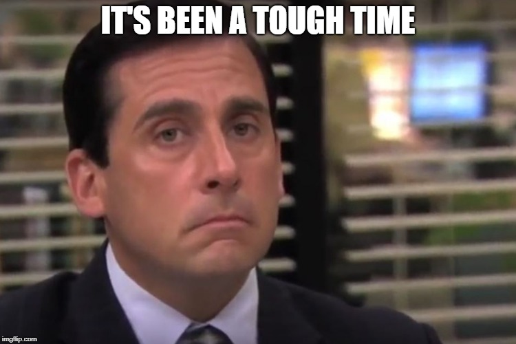 office | IT'S BEEN A TOUGH TIME | image tagged in office | made w/ Imgflip meme maker