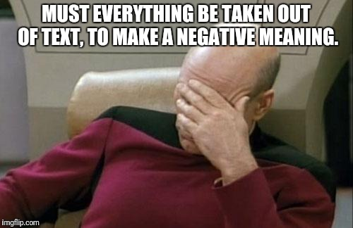 Captain Picard Facepalm Meme | MUST EVERYTHING BE TAKEN OUT OF TEXT, TO MAKE A NEGATIVE MEANING. | image tagged in memes,captain picard facepalm | made w/ Imgflip meme maker