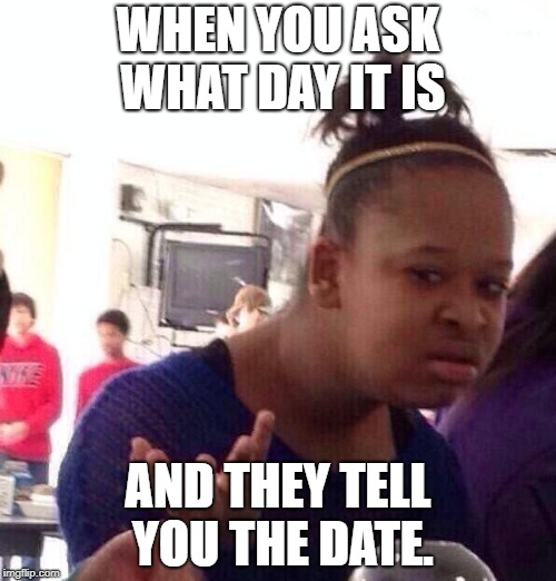Black Girl Wat Meme | WHEN YOU ASK WHAT DAY IT IS AND THEY TELL YOU THE DATE. | image tagged in memes,black girl wat | made w/ Imgflip meme maker