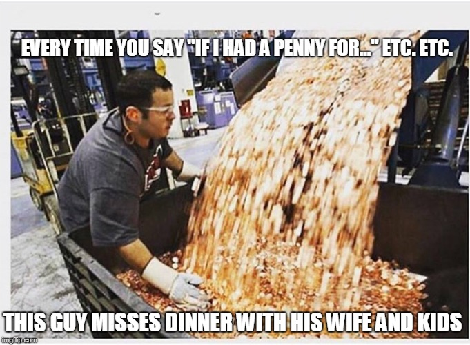 "If I Had a Penny For... | EVERY TIME YOU SAY ""IF I HAD A PENNY FOR..."" ETC. ETC. THIS GUY MISSES DINNER WITH HIS WIFE AND KIDS 