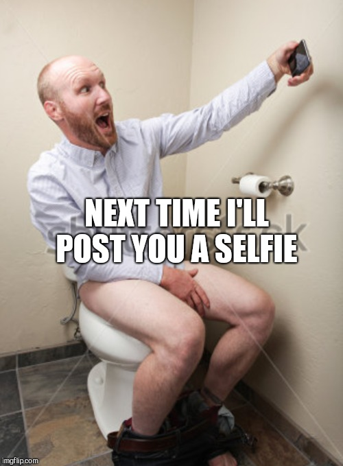 NEXT TIME I'LL POST YOU A SELFIE | made w/ Imgflip meme maker