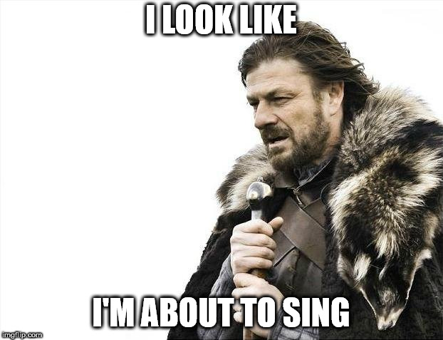 Brace Yourselves X is Coming Meme | I LOOK LIKE I'M ABOUT TO SING | image tagged in memes,brace yourselves x is coming | made w/ Imgflip meme maker