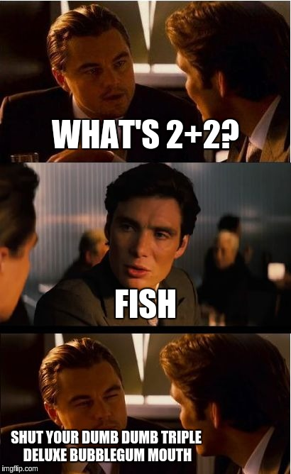 shut your dumb dumb triple deluxe bubblegum mouth | WHAT'S 2+2? FISH SHUT YOUR DUMB DUMB TRIPLE DELUXE BUBBLEGUM MOUTH | image tagged in memes,inception | made w/ Imgflip meme maker