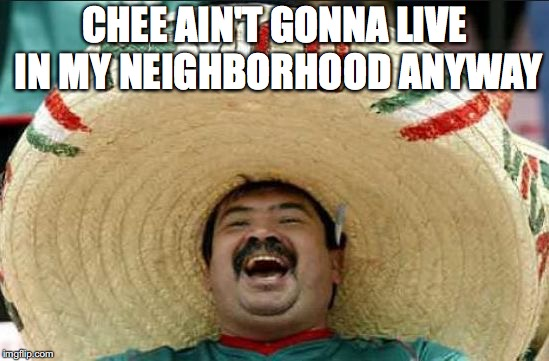 CHEE AIN'T GONNA LIVE IN MY NEIGHBORHOOD ANYWAY | made w/ Imgflip meme maker